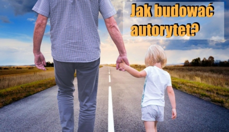 Jak budować autorytet rodzica/opiekuna?